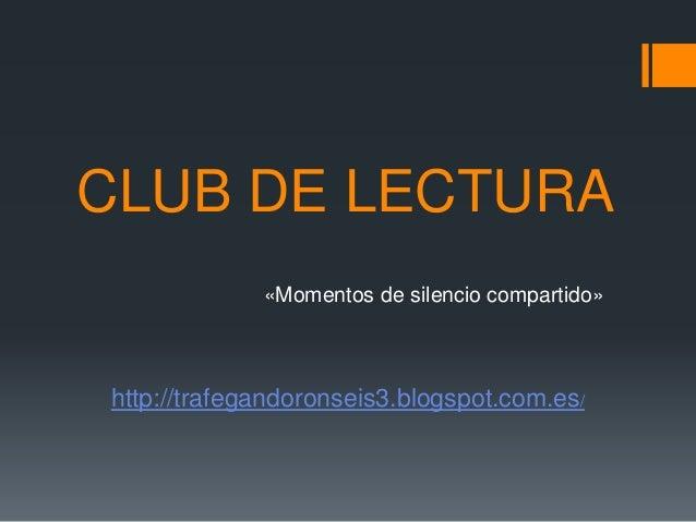 CLUB DE LECTURA «Momentos de silencio compartido» http://trafegandoronseis3.blogspot.com.es/