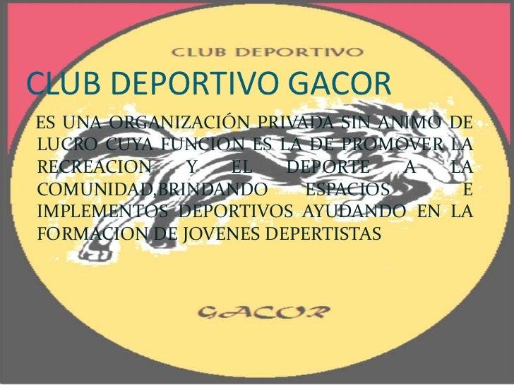 CLUB DEPORTIVO GACORES UNA ORGANIZACIÓN PRIVADA SIN ANIMO DELUCRO CUYA FUNCION ES LA DE PROMOVER LARECREACION    Y   EL   ...