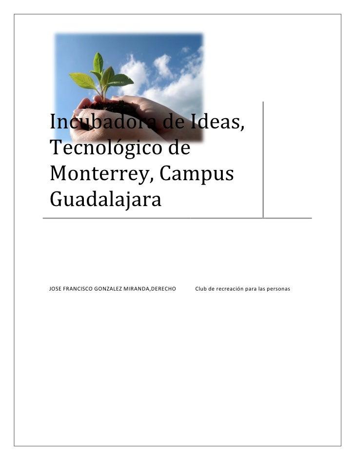 IncubadoradeIdeas, Tecnológicode Monterrey,Campus Guadalajara   JOSEFRANCISCOGONZALEZMIRANDA,DE...