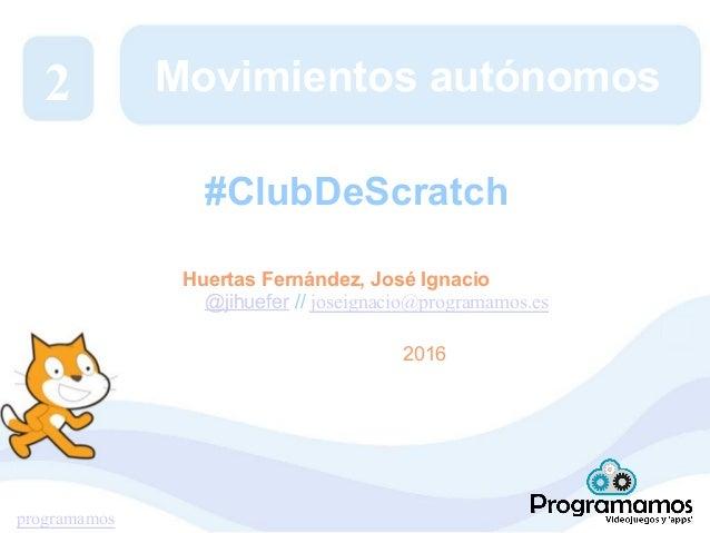programamos Movimientos autónomos Huertas Fernández, José Ignacio @jihuefer // joseignacio@programamos.es 2016 2 #ClubDeSc...