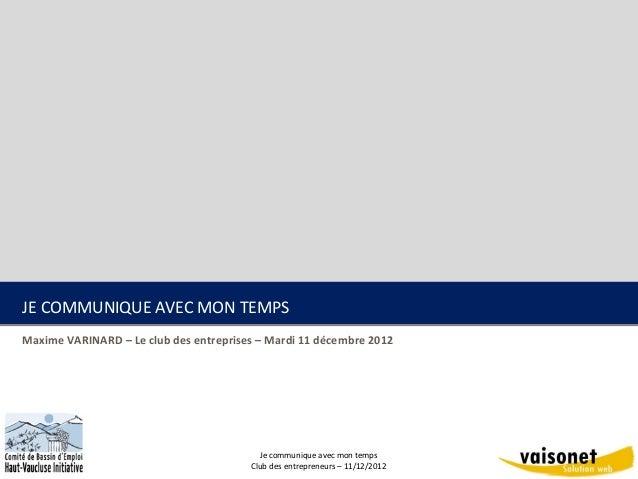 JE COMMUNIQUE AVEC MON TEMPSMaxime VARINARD – Le club des entreprises – Mardi 11 décembre 2012                            ...