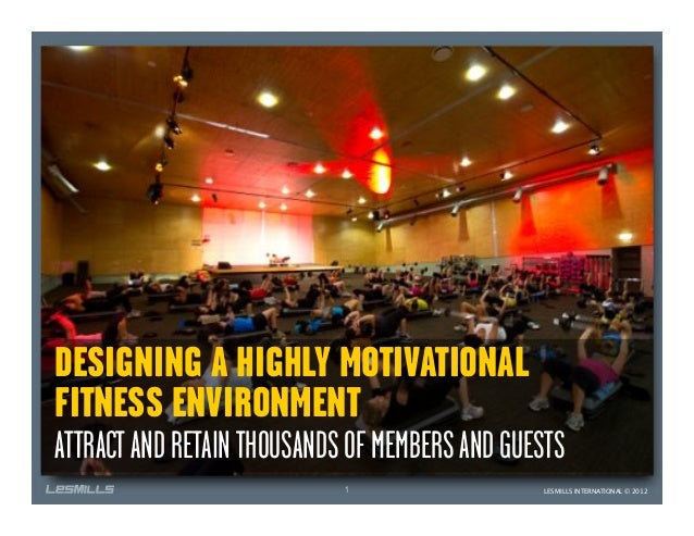 DESIGNING A HIGHLY MOTIVATIONALFITNESS ENVIRONMENTATTRACT AND RETAIN THOUSANDS OF MEMBERS AND GUESTS                      ...