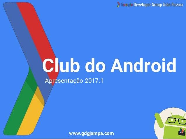 Club do Android Apresentação 2017.1 www.gdgjampa.com
