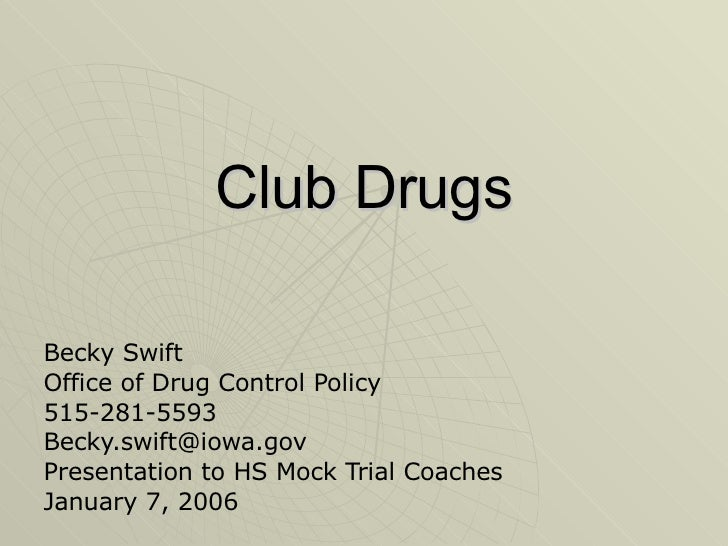 Club Drugs Becky Swift Office of Drug Control Policy 515-281-5593 [email_address] Presentation to HS Mock Trial Coaches Ja...