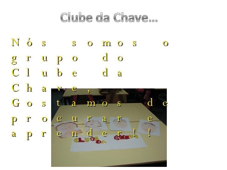 Nós somos o grupo do Clube da  Chave,  Gostamos de procurar e aprender!!
