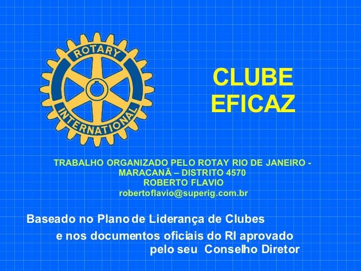 CLUBE EFICAZ Baseado no Plano de Liderança de Clubes  e nos documentos oficiais do RI aprovado  pelo seu  Conselho Diretor...