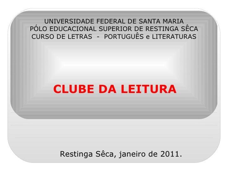 CLUBE DA LEITURA UNIVERSIDADE FEDERAL DE SANTA MARIA PÓLO EDUCACIONAL SUPERIOR DE RESTINGA SÊCA CURSO DE LETRAS  -  PORTUG...