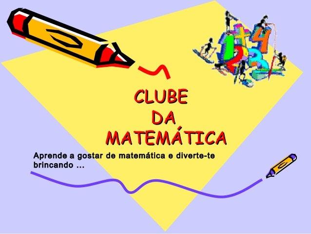 CLUBE                    DA                MATEMÁTICAAprende a gostar de matemática e diverte-tebrincando ...