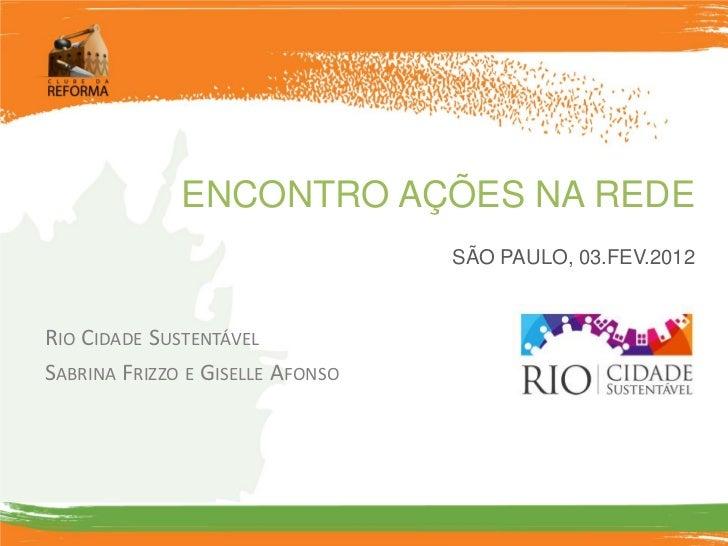 ENCONTRO AÇÕES NA REDE                                  SÃO PAULO, 03.FEV.2012RIO CIDADE SUSTENTÁVELSABRINA FRIZZO E GISEL...