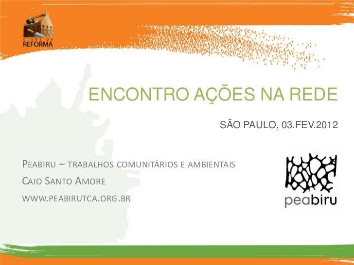 ENCONTRO AÇÕES NA REDE                                         SÃO PAULO, 03.FEV.2012PEABIRU – TRABALHOS COMUNITÁRIOS E AM...