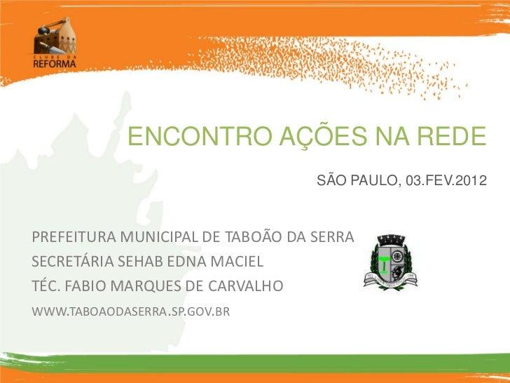 ENCONTRO AÇÕES NA REDE                                  SÃO PAULO, 03.FEV.2012PREFEITURA MUNICIPAL DE TABOÃO DA SERRASECRE...