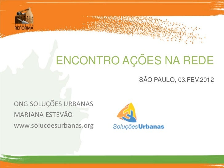 ENCONTRO AÇÕES NA REDE                          SÃO PAULO, 03.FEV.2012ONG SOLUÇÕES URBANASMARIANA ESTEVÃOwww.solucoesurban...