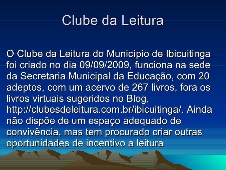 Clube da Leitura O Clube da Leitura do Município de Ibicuitinga foi criado no dia 09/09/2009, funciona na sede da Secretar...
