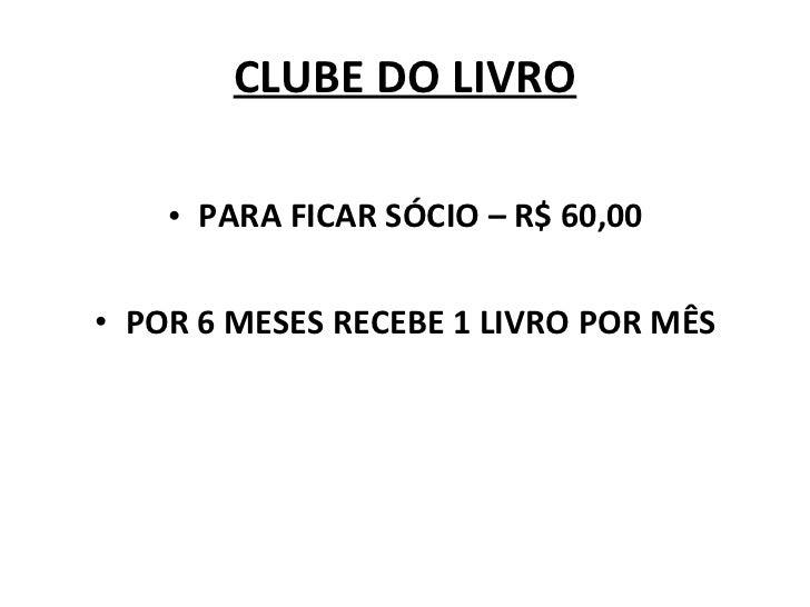 CLUBE DO LIVRO <ul><li>PARA FICAR SÓCIO – R$ 60,00 </li></ul><ul><li>POR 6 MESES RECEBE 1 LIVRO POR MÊS </li></ul>