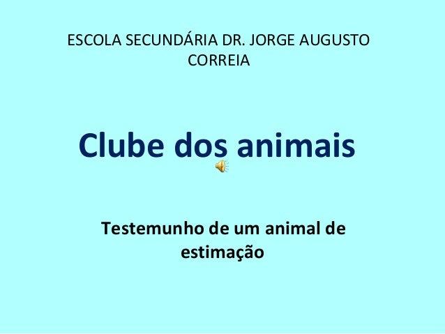 ESCOLA SECUNDÁRIA DR. JORGE AUGUSTO CORREIA Clube dos animais Testemunho de um animal de estimação