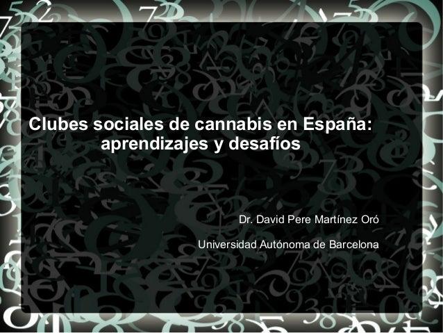 Clubes sociales de cannabis en España: aprendizajes y desafíos Dr. David Pere Martínez Oró Universidad Autónoma de Barcelo...
