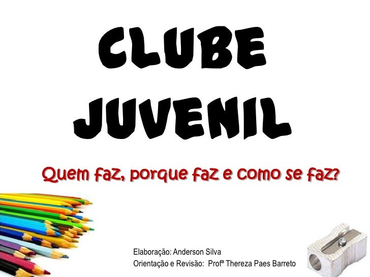 Clube Juvenil<br />Quem faz, porque faz e como se faz?<br />Elaboração: Anderson Silva<br />Orientação e Revisão:  Profª T...