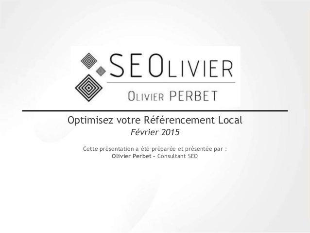 Cette présentation a été préparée et présentée par : Olivier Perbet – Consultant SEO Optimisez votre Référencement Local F...