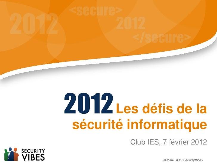 2012 Les défis de la sécurité informatique          Club IES, 7 février 2012                    Jérôme Saiz / SecurityVibes