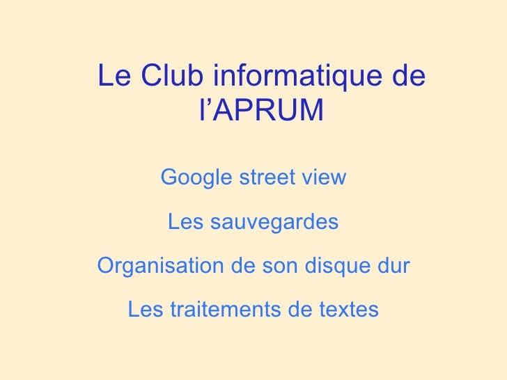 Le Club informatique de        l'APRUM        Google street view       Les sauvegardes Organisation de son disque dur   Le...