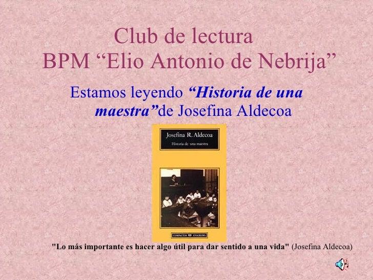 "Club de lectura   BPM ""Elio Antonio de Nebrija"" <ul><li>Estamos leyendo  ""Historia de una maestra"" de Josefina Aldecoa </l..."