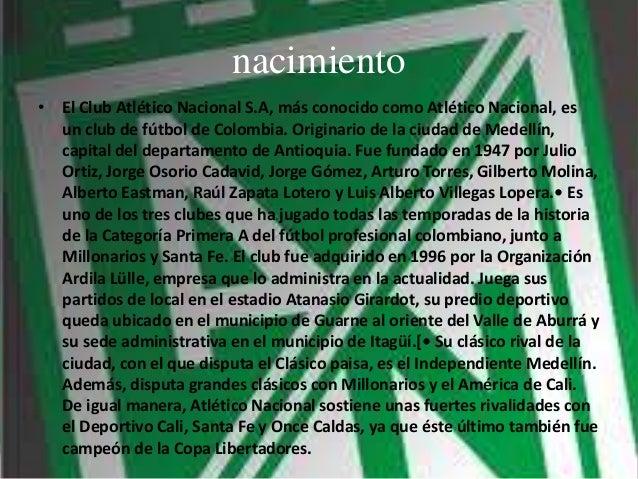 nacimiento • El Club Atlético Nacional S.A, más conocido como Atlético Nacional, es un club de fútbol de Colombia. Origina...