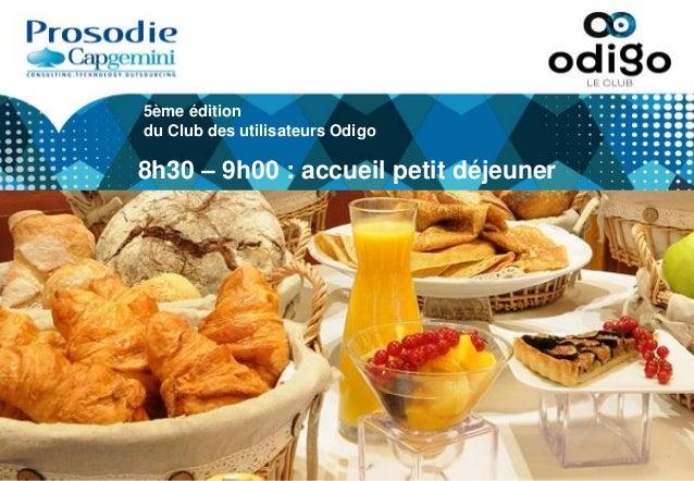 5ème édition du Club des utilisateurs Odigo 8h30 – 9h00 : accueil petit déjeuner