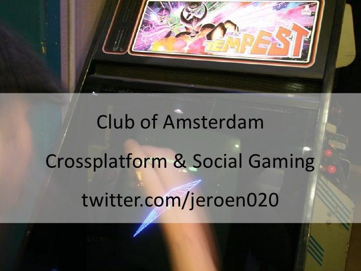 Club of Amsterdam Crossplatform & Social Gaming    twitter.com/jeroen020