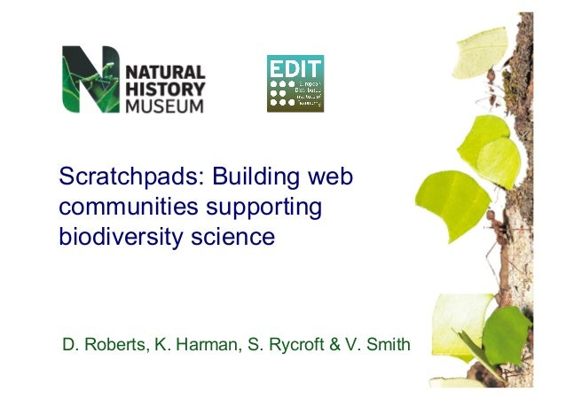 Scratchpads: Building web communities supporting biodiversity science D. Roberts, K. Harman, S. Rycroft & V. Smith