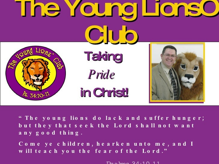 """The Young Lions' Club Taking  Pride   in Christ! """" The young lions do lack and suffer hunger; but they that seek the Lord ..."""