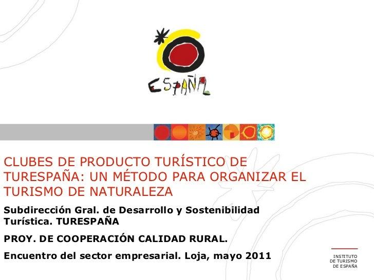 INSTITUTO DE TURISMO DE ESPAÑA CLUBES DE PRODUCTO TURÍSTICO DE TURESPAÑA: UN MÉTODO PARA ORGANIZAR EL TURISMO DE NATURALEZ...