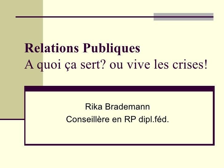 Relations Publiques A quoi ça sert? ou vive les crises! Rika Brademann Conseillère en RP dipl.féd.