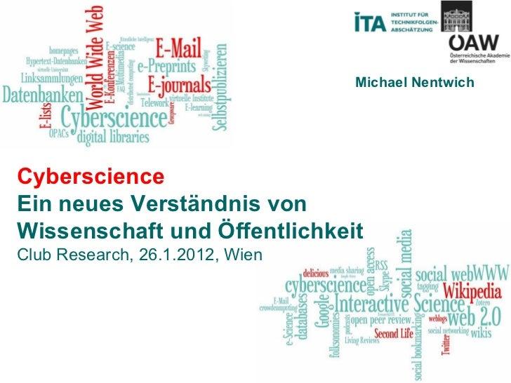 Cyberscience Ein neues Verständnis von Wissenschaft und Öffentlichkeit Club Research, 26.1.2012, Wien Michael Nentwich