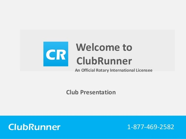 ClubRunner Connect. Collaborate. Communicate. Club Presentation Welcome to ClubRunner ClubRunner 1-877-469-2582 An Officia...
