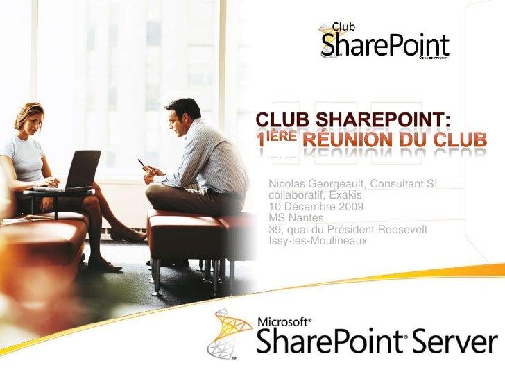 Club SharePoint:1ière Réunion du club<br />Nicolas Georgeault, Consultant SI collaboratif, Exakis<br />10 Décembre 2009MS ...
