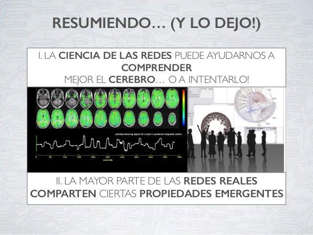 RESUMIENDO… (Y LO DEJO!) I. LA CIENCIA DE LAS REDES PUEDE AYUDARNOS A COMPRENDER MEJOR EL CEREBRO… O A INTENTARLO! II. LA ...