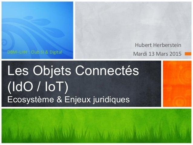 Hubert Herberstein Mardi 13 Mars 2015DBM–LHH : Club SI & Digital Les Objets Connectés (IdO / IoT) Ecosystème & Enjeux juri...
