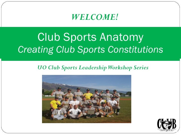 UO Club Sports Leadership Workshop Series Club Sports Anatomy Creating Club Sports Constitutions WELCOME!