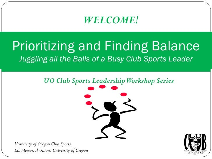 UO Club Sports Leadership Workshop Series Prioritizing and Finding Balance Juggling all the Balls of a Busy Club Sports Le...