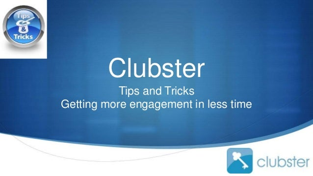 S Clubster Tips and Tricks Getting more engagement in less time