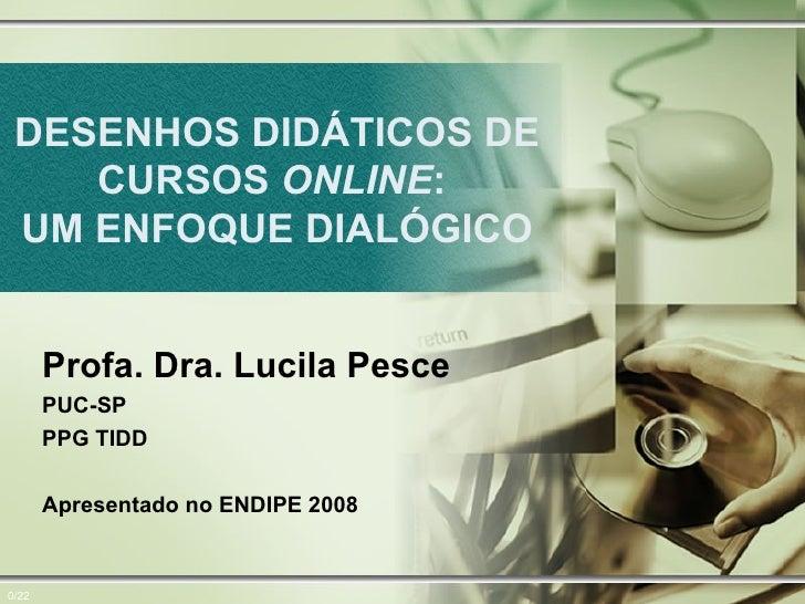 DESENHOS DIDÁTICOS DE CURSOS  ONLINE :  UM ENFOQUE DIALÓGICO 0/22 Profa. Dra. Lucila Pesce PUC-SP  PPG TIDD Apresentado no...