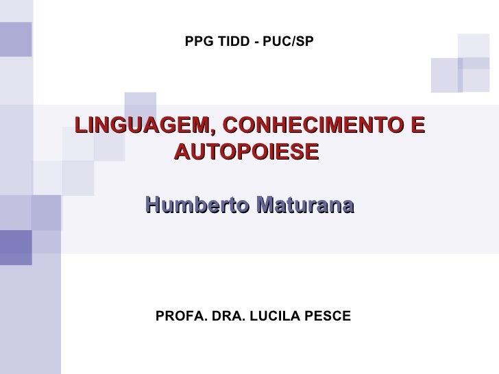 LINGUAGEM, CONHECIMENTO E AUTOPOIESE   Humberto Maturana PROFA. DRA. LUCILA PESCE PPG TIDD - PUC/SP