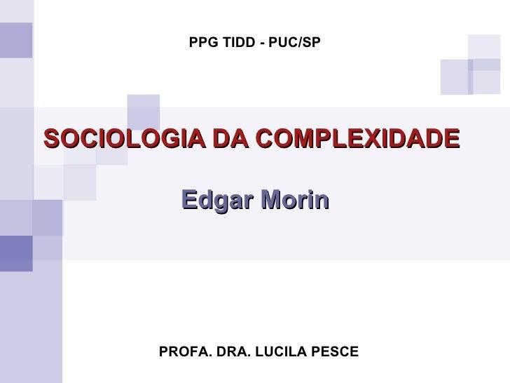 SOCIOLOGIA DA COMPLEXIDADE   Edgar Morin PROFA. DRA. LUCILA PESCE PPG TIDD - PUC/SP
