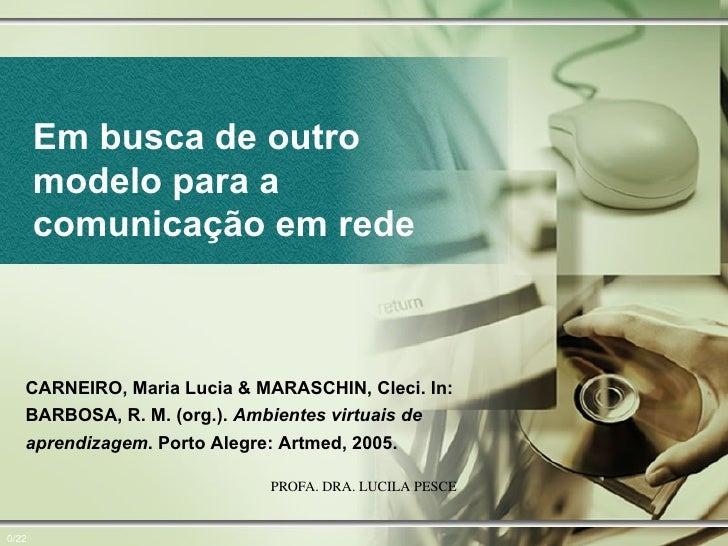 Em busca de outro modelo para a comunicação em rede 0/22 CARNEIRO, Maria Lucia & MARASCHIN, Cleci. In: BARBOSA, R. M. (org...