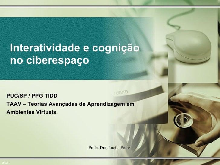 Interatividade e cognição no ciberespaço 0/22 PUC/SP / PPG TIDD TAAV – Teorias Avançadas de Aprendizagem em Ambientes Virt...