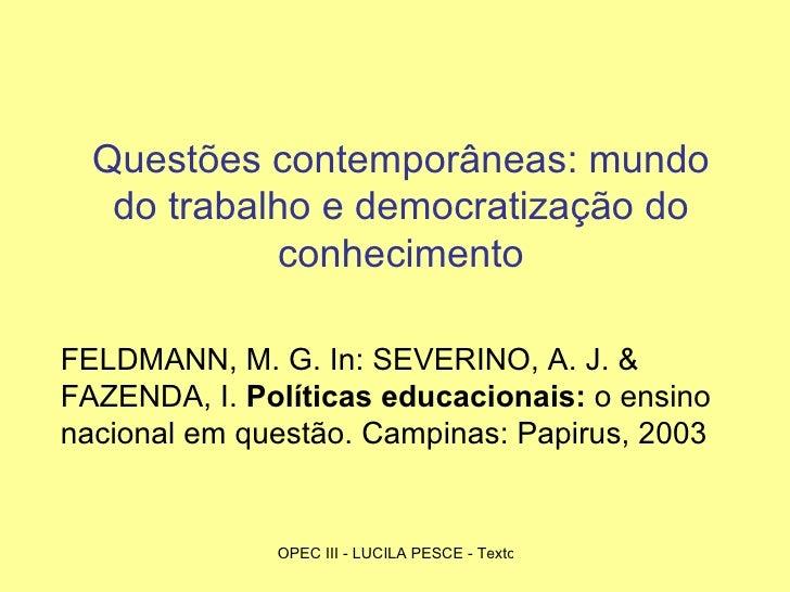 Questões contemporâneas: mundo do trabalho e democratização do conhecimento FELDMANN, M. G. In: SEVERINO, A. J. & FAZENDA,...