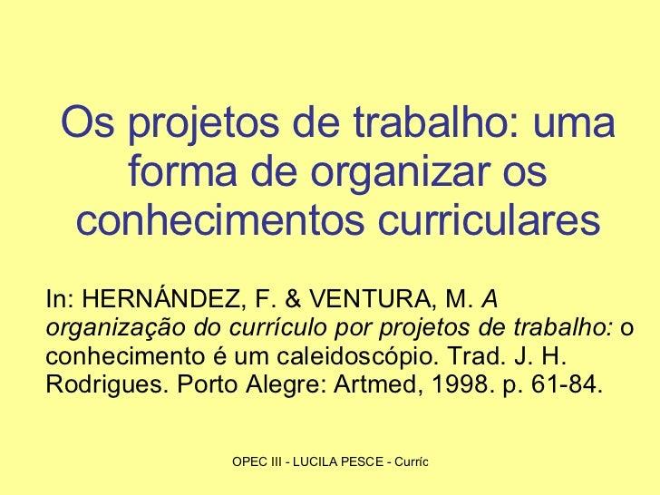 Os projetos de trabalho: uma forma de organizar os conhecimentos curriculares In: HERNÁNDEZ, F. & VENTURA, M.  A organizaç...