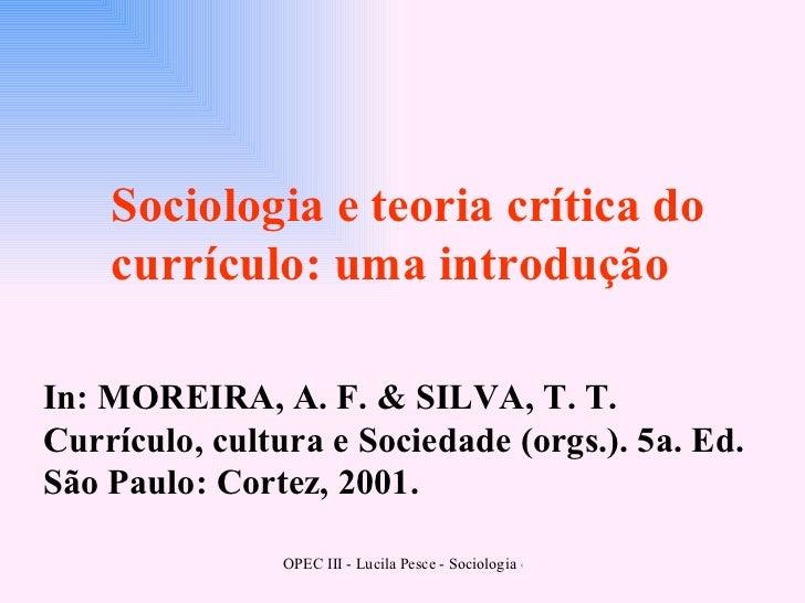 In: MOREIRA, A. F. & SILVA, T. T. Currículo, cultura e Sociedade (orgs.). 5a. Ed. São Paulo: Cortez, 2001. Sociologia e te...