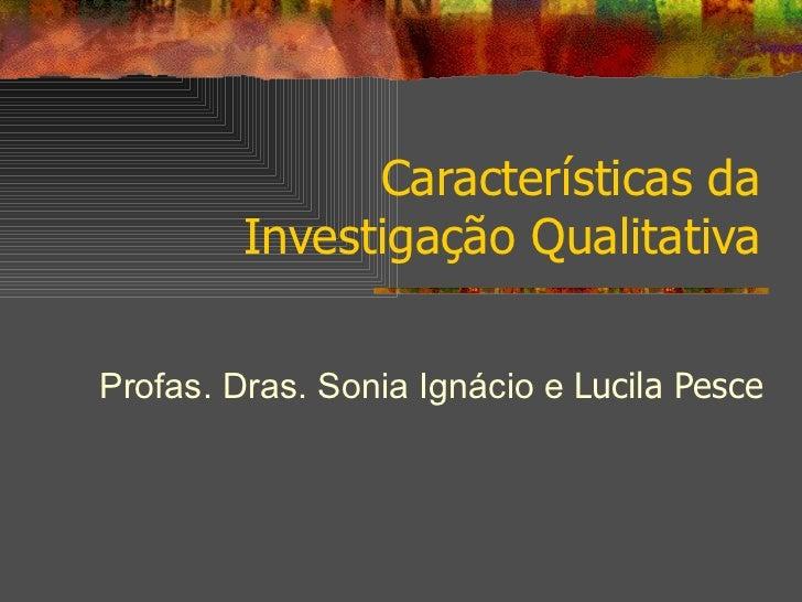 Características da Investigação Qualitativa Profas. Dras. Sonia Ignácio e  Lucila Pesce