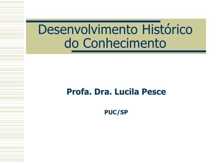 Desenvolvimento Histórico do Conhecimento Profa. Dra. Lucila Pesce PUC/SP